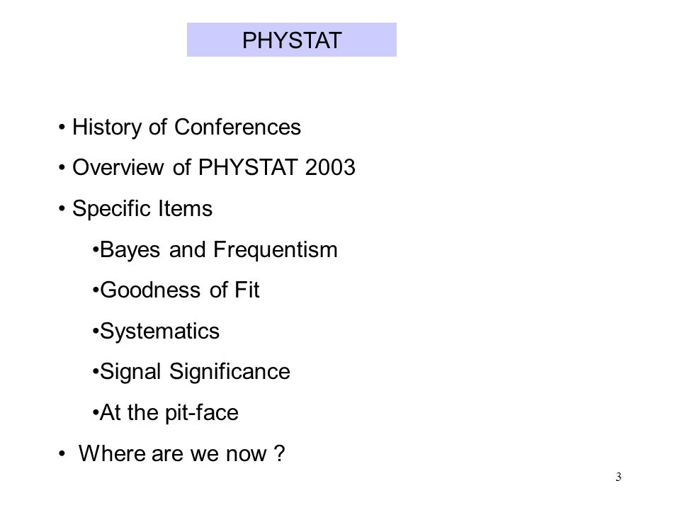 3 History of Conferences Overview of PHYSTAT 2003 Specific Items Bayes and Frequentism Goodness of Fit Systematics Signal Significance At the pit-face Where are we now .