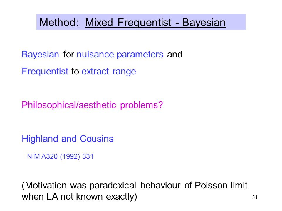 31 Method: Mixed Frequentist - Bayesian Bayesian for nuisance parameters and Frequentist to extract range Philosophical/aesthetic problems.