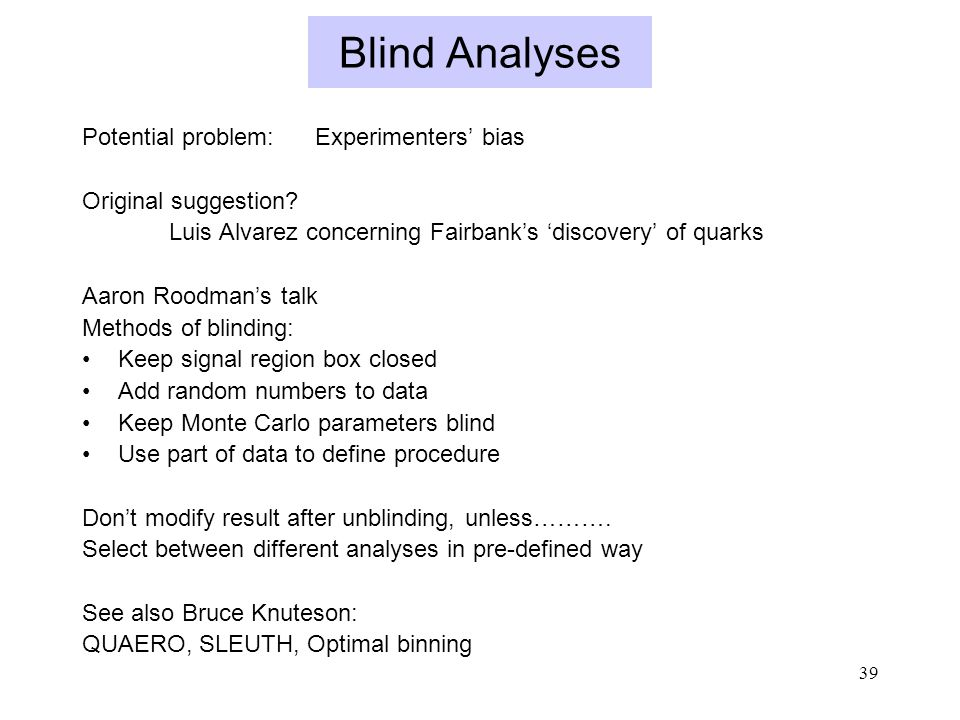 39 Blind Analyses Potential problem: Experimenters' bias Original suggestion.