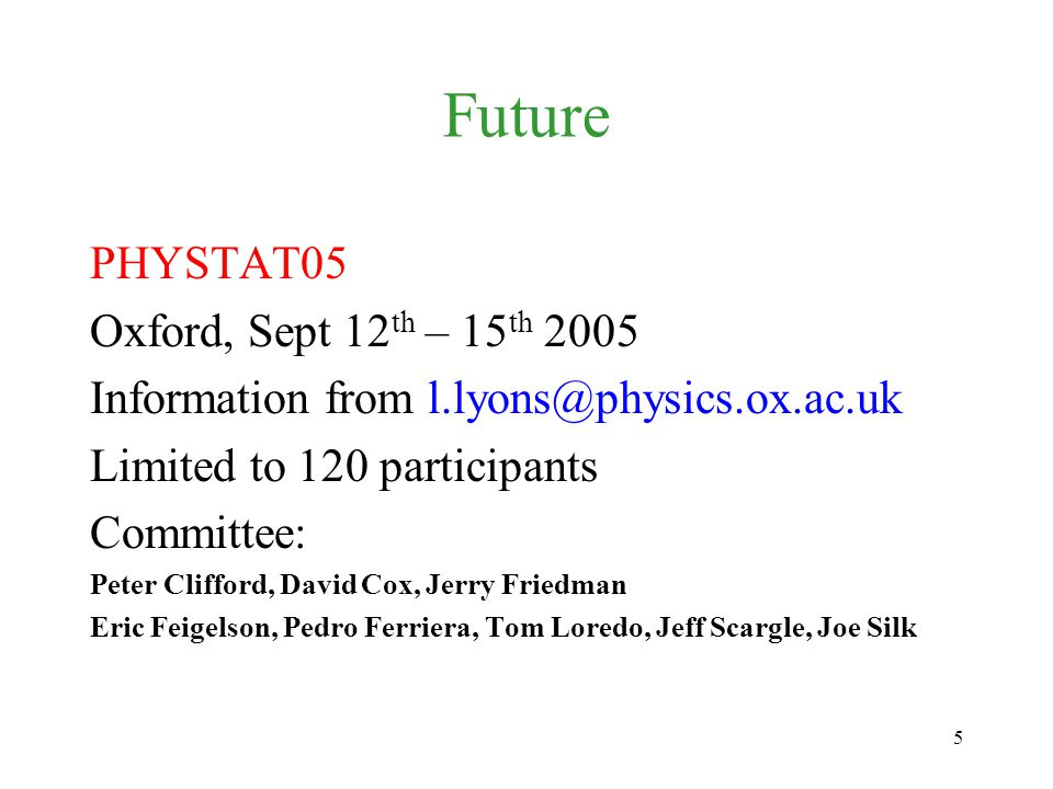 5 Future PHYSTAT05 Oxford, Sept 12 th – 15 th 2005 Information from l.lyons@physics.ox.ac.uk Limited to 120 participants Committee: Peter Clifford, David Cox, Jerry Friedman Eric Feigelson, Pedro Ferriera, Tom Loredo, Jeff Scargle, Joe Silk