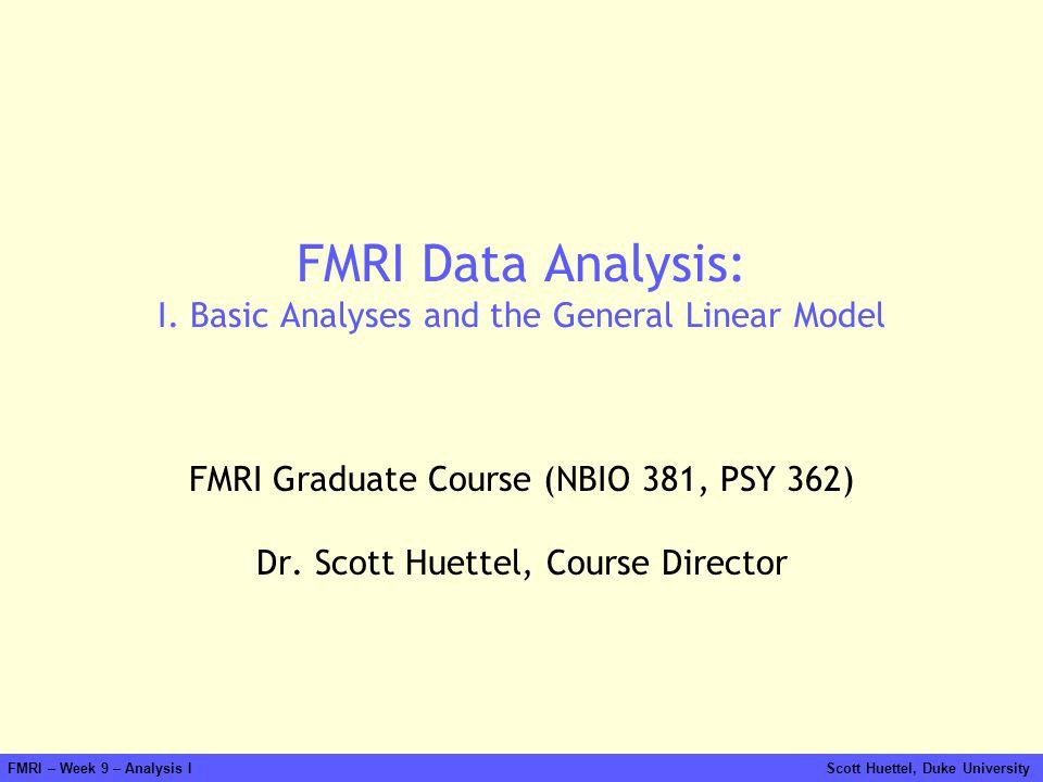FMRI – Week 9 – Analysis I Scott Huettel, Duke University FMRI Data Analysis: I. Basic Analyses and the General Linear Model FMRI Graduate Course (NBI