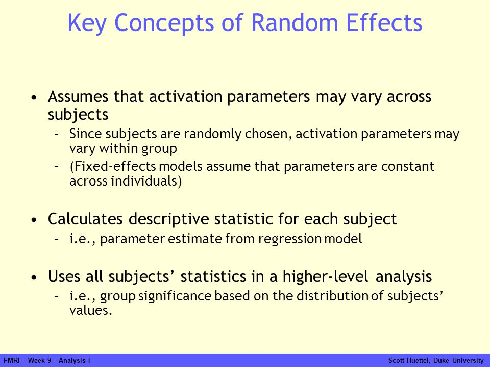 FMRI – Week 9 – Analysis I Scott Huettel, Duke University Key Concepts of Random Effects Assumes that activation parameters may vary across subjects –