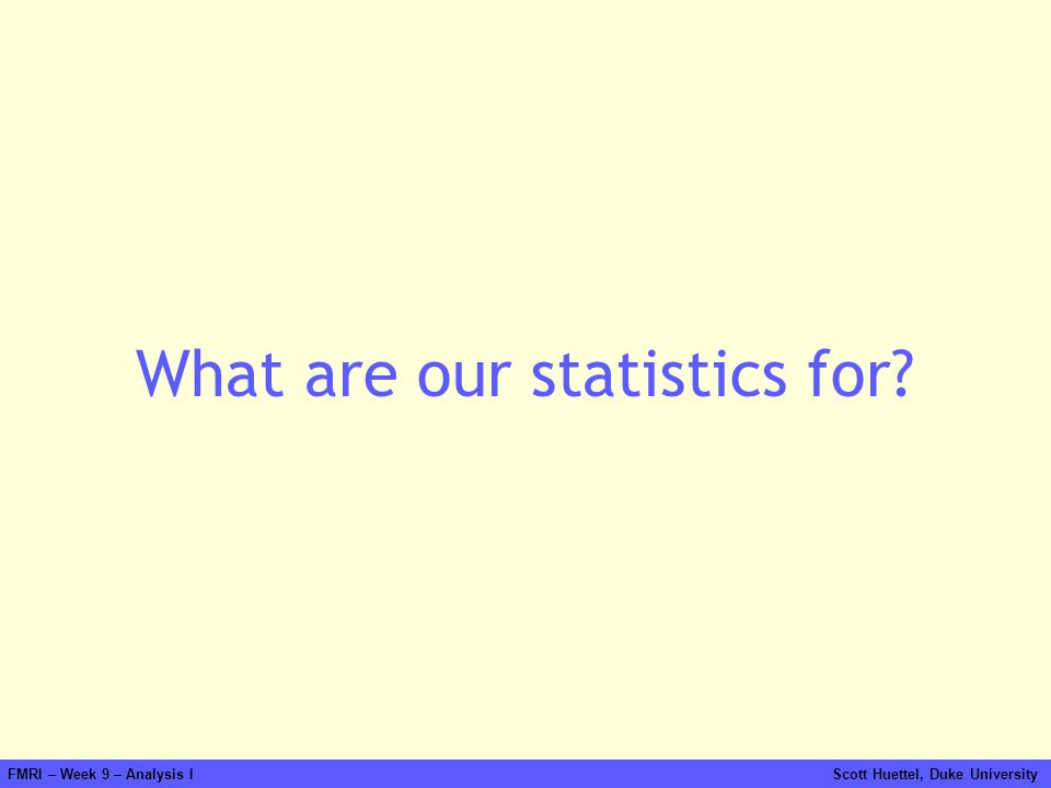 FMRI – Week 9 – Analysis I Scott Huettel, Duke University What are our statistics for?