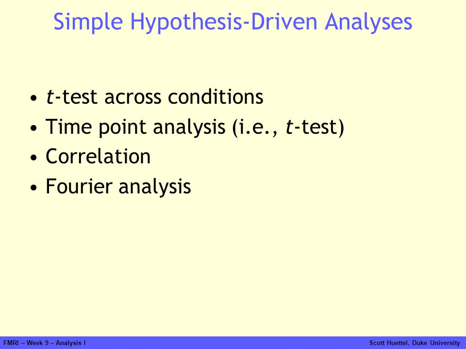 FMRI – Week 9 – Analysis I Scott Huettel, Duke University Simple Hypothesis-Driven Analyses t-test across conditions Time point analysis (i.e., t-test