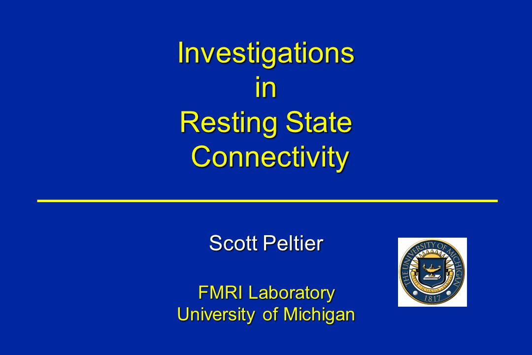 Investigationsin Resting State Connectivity Connectivity Scott Peltier FMRI Laboratory University of Michigan