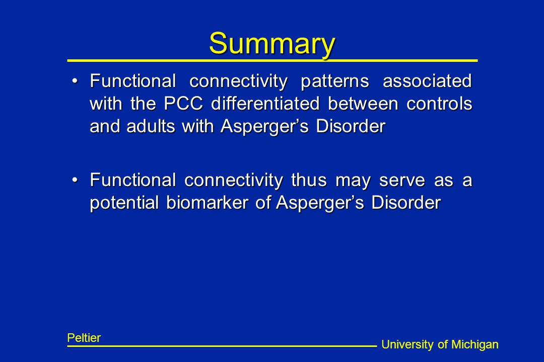 University of Michigan Peltier Summary Functional connectivity patterns associated with the PCC differentiated between controls and adults with Asperger's DisorderFunctional connectivity patterns associated with the PCC differentiated between controls and adults with Asperger's Disorder Functional connectivity thus may serve as a potential biomarker of Asperger's DisorderFunctional connectivity thus may serve as a potential biomarker of Asperger's Disorder