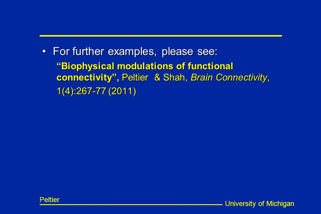 University of Michigan Peltier For further examples, please see:For further examples, please see: Biophysical modulations of functional connectivity , Peltier & Shah, Brain Connectivity, 1(4):267-77 (2011)