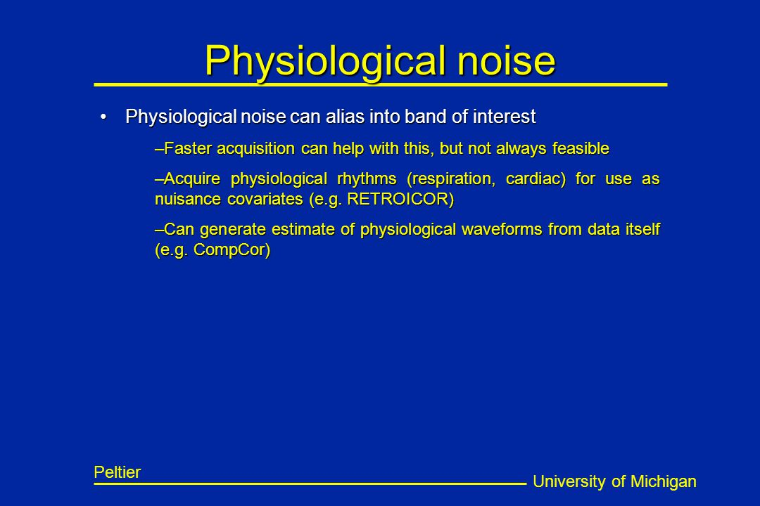 University of Michigan Peltier Physiological noise Physiological noise can alias into band of interestPhysiological noise can alias into band of interest –Faster acquisition can help with this, but not always feasible –Acquire physiological rhythms (respiration, cardiac) for use as nuisance covariates (e.g.