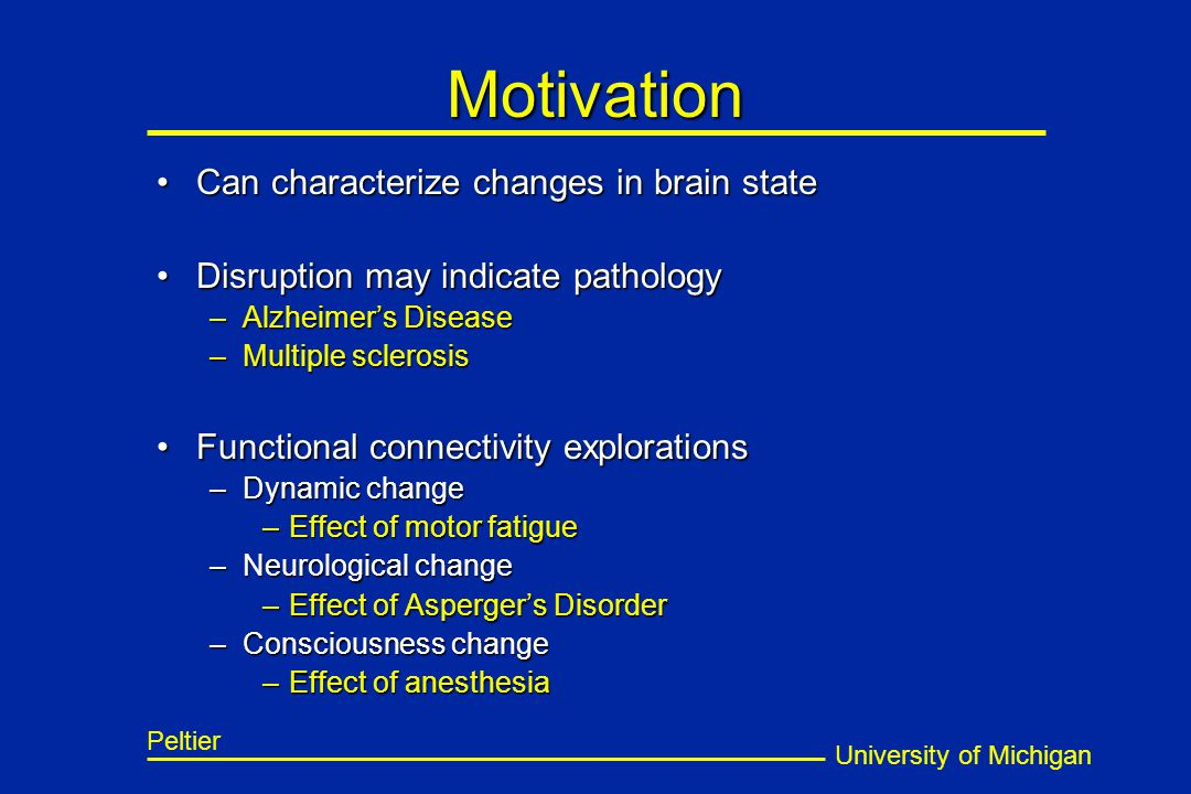 University of Michigan Peltier Motivation Can characterize changes in brain stateCan characterize changes in brain state Disruption may indicate patho