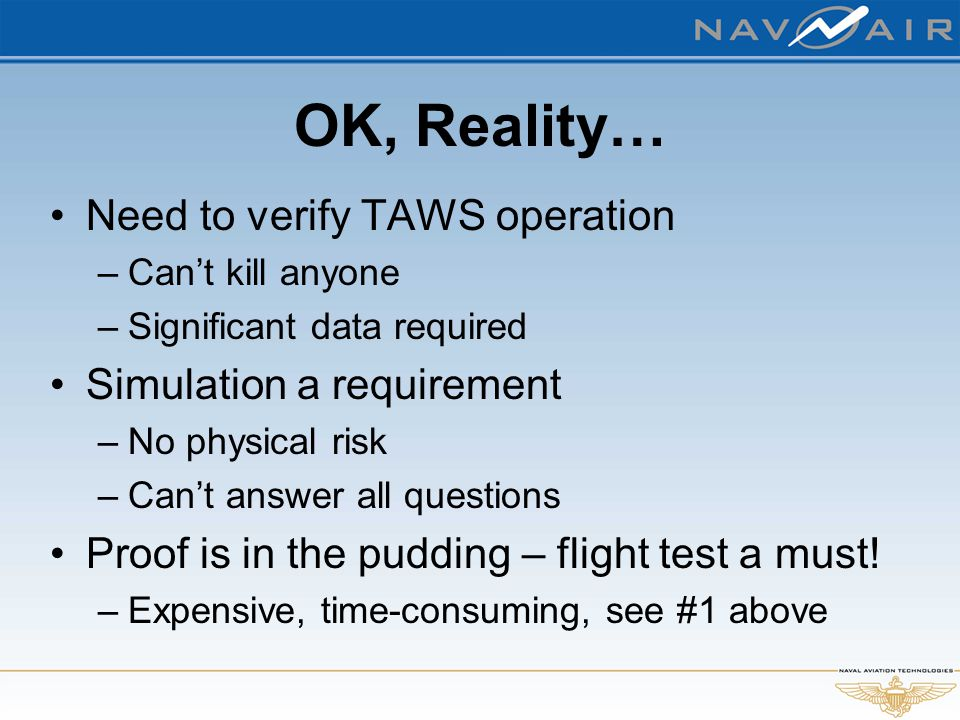 OK, Reality… Need to verify TAWS operation –Can't kill anyone –Significant data required Simulation a requirement –No physical risk –Can't answer all