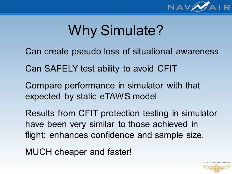 Why Simulate? Can create pseudo loss of situational awareness Can SAFELY test ability to avoid CFIT Compare performance in simulator with that expecte