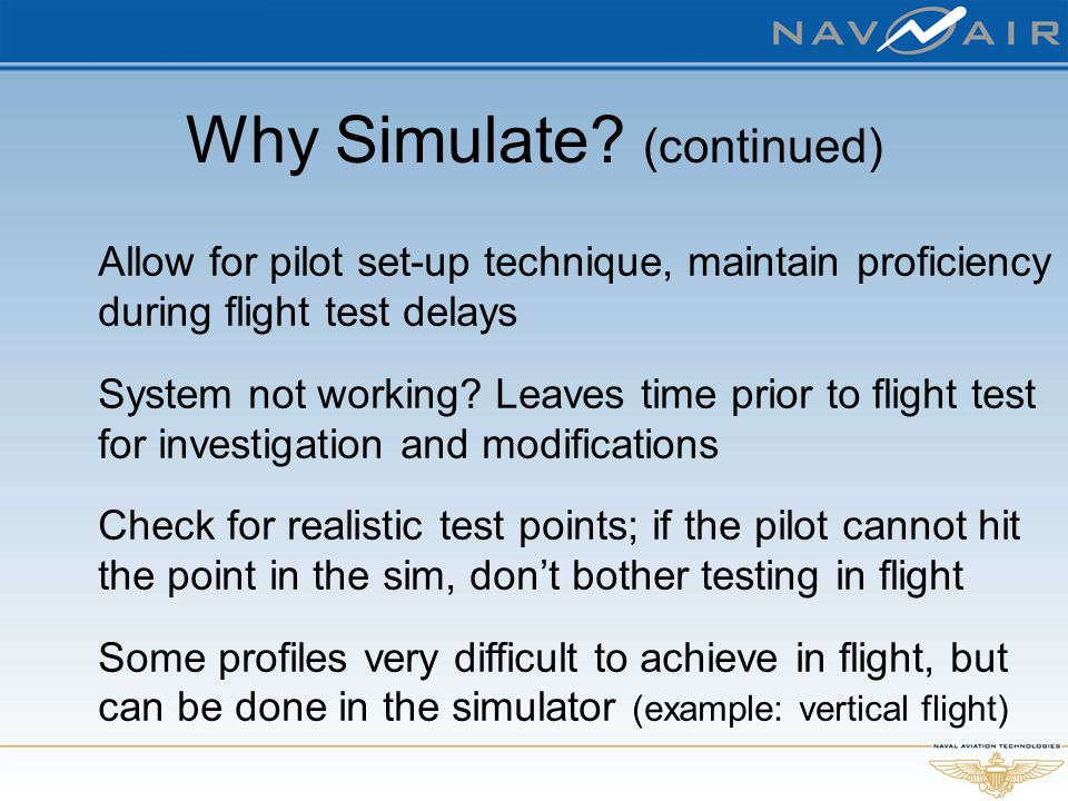 Why Simulate? (continued) Allow for pilot set-up technique, maintain proficiency during flight test delays System not working? Leaves time prior to fl