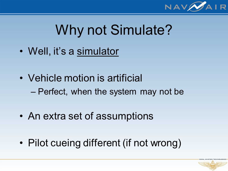 Why not Simulate? Well, it's a simulator Vehicle motion is artificial –Perfect, when the system may not be An extra set of assumptions Pilot cueing di