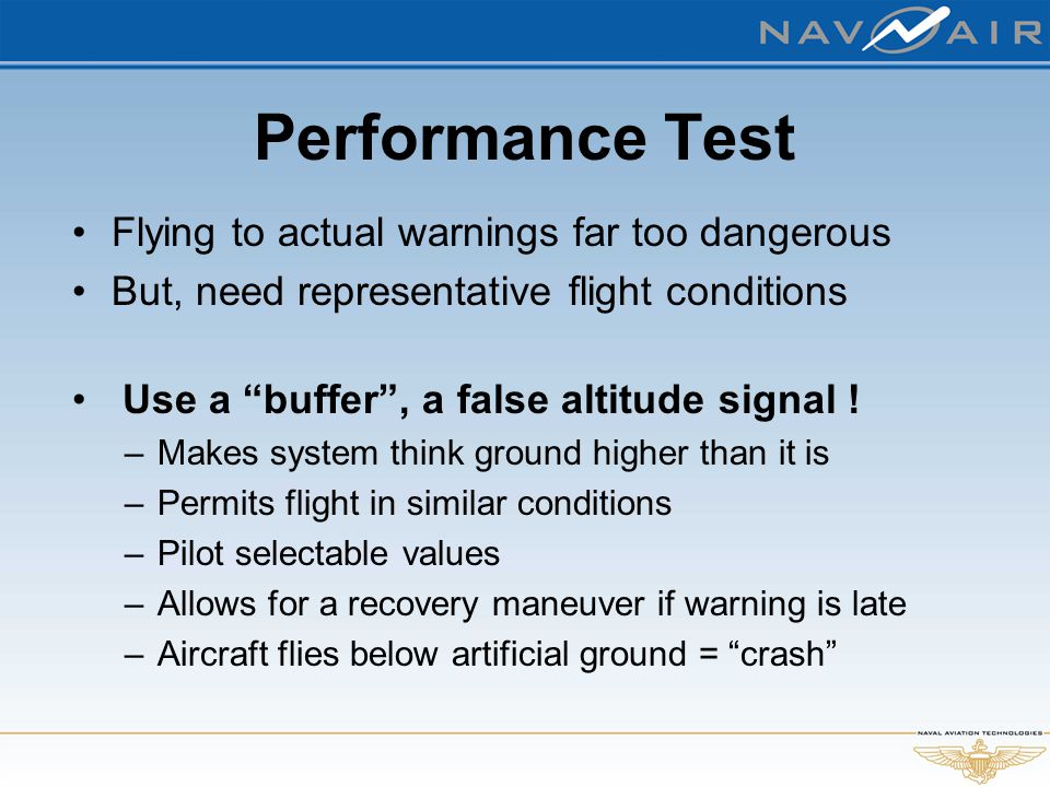 "Performance Test Flying to actual warnings far too dangerous But, need representative flight conditions Use a ""buffer"", a false altitude signal ! –Mak"