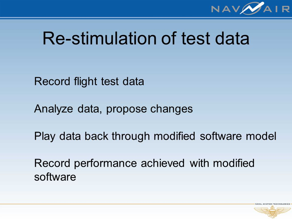 Re-stimulation of test data Record flight test data Analyze data, propose changes Play data back through modified software model Record performance ac