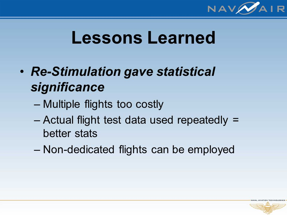 Lessons Learned Re-Stimulation gave statistical significance –Multiple flights too costly –Actual flight test data used repeatedly = better stats –Non