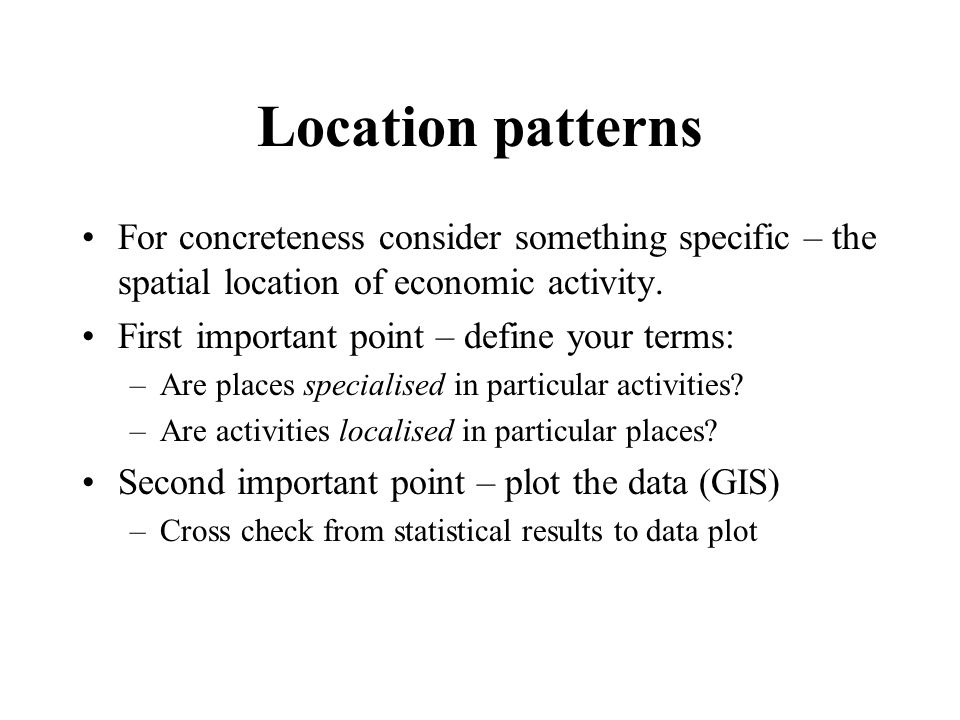 Location patterns For concreteness consider something specific – the spatial location of economic activity. First important point – define your terms: