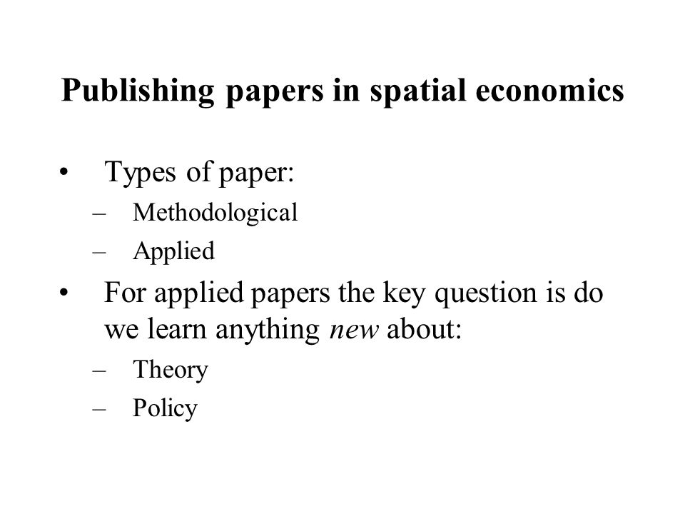 Publishing papers in spatial economics Types of paper: –Methodological –Applied For applied papers the key question is do we learn anything new about: –Theory –Policy