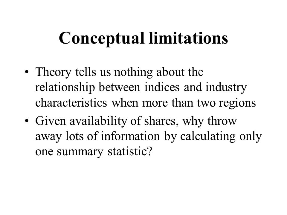Conceptual limitations Theory tells us nothing about the relationship between indices and industry characteristics when more than two regions Given availability of shares, why throw away lots of information by calculating only one summary statistic
