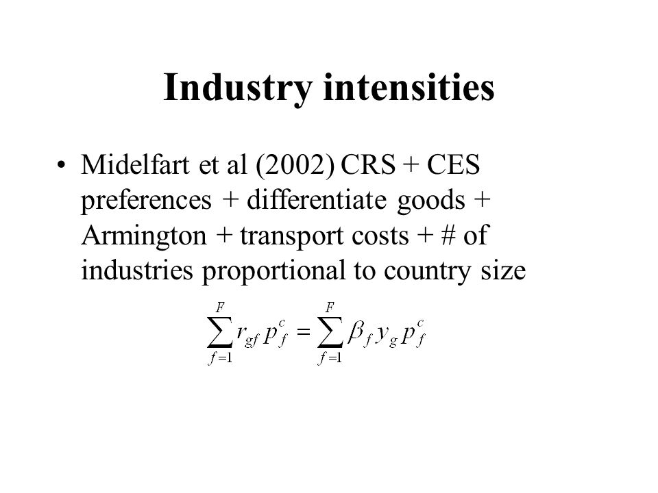 Industry intensities Midelfart et al (2002) CRS + CES preferences + differentiate goods + Armington + transport costs + # of industries proportional to country size