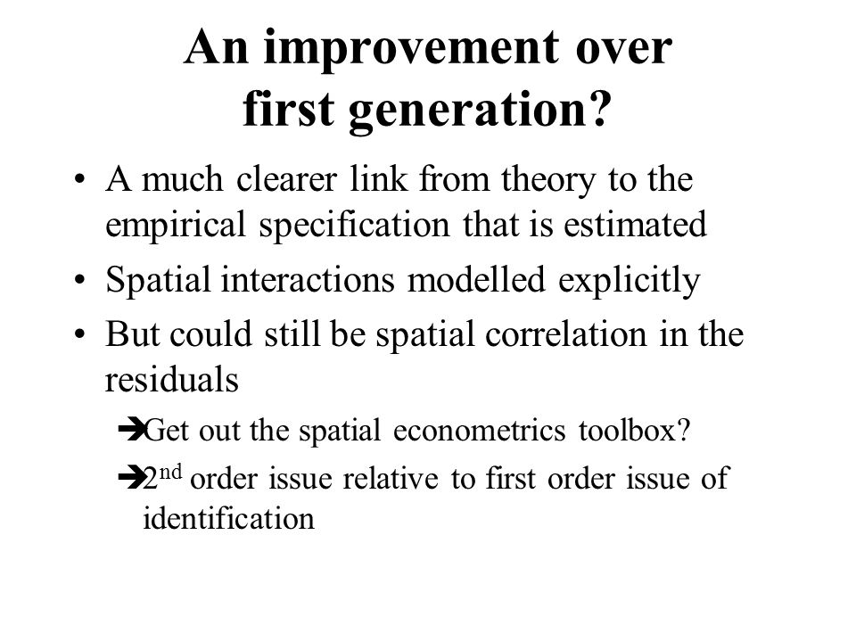 An improvement over first generation? A much clearer link from theory to the empirical specification that is estimated Spatial interactions modelled e