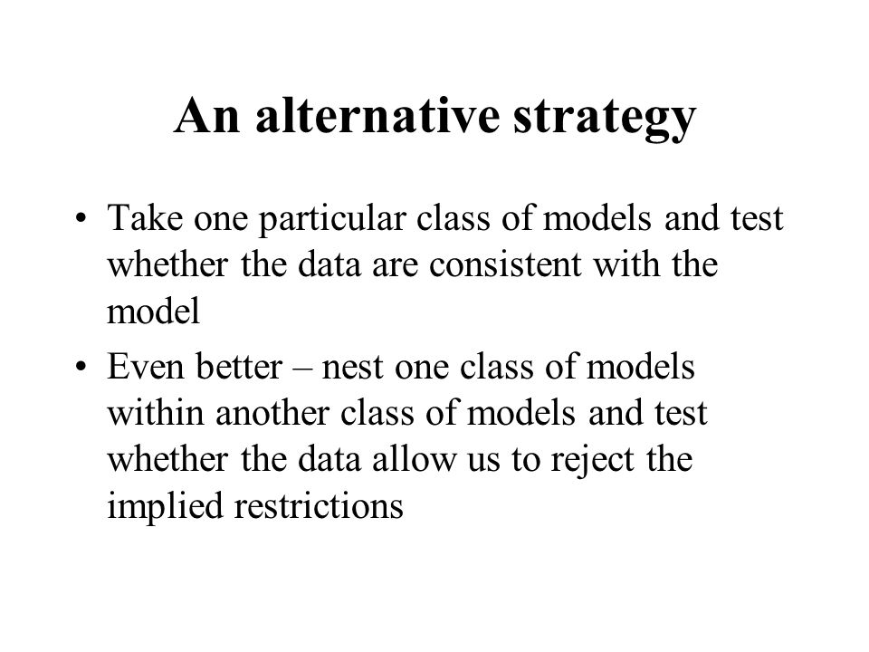 An alternative strategy Take one particular class of models and test whether the data are consistent with the model Even better – nest one class of models within another class of models and test whether the data allow us to reject the implied restrictions