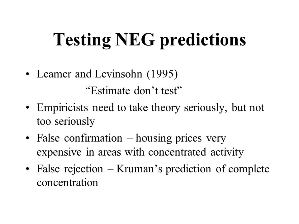"""Testing NEG predictions Leamer and Levinsohn (1995) """"Estimate don't test"""" Empiricists need to take theory seriously, but not too seriously False confi"""
