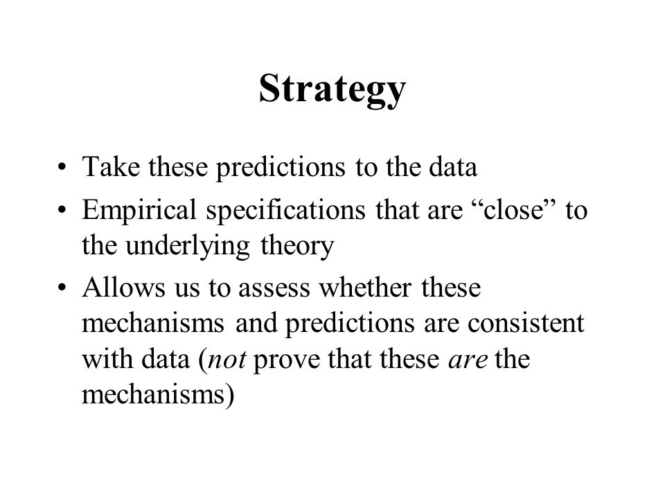 Strategy Take these predictions to the data Empirical specifications that are close to the underlying theory Allows us to assess whether these mechanisms and predictions are consistent with data (not prove that these are the mechanisms)