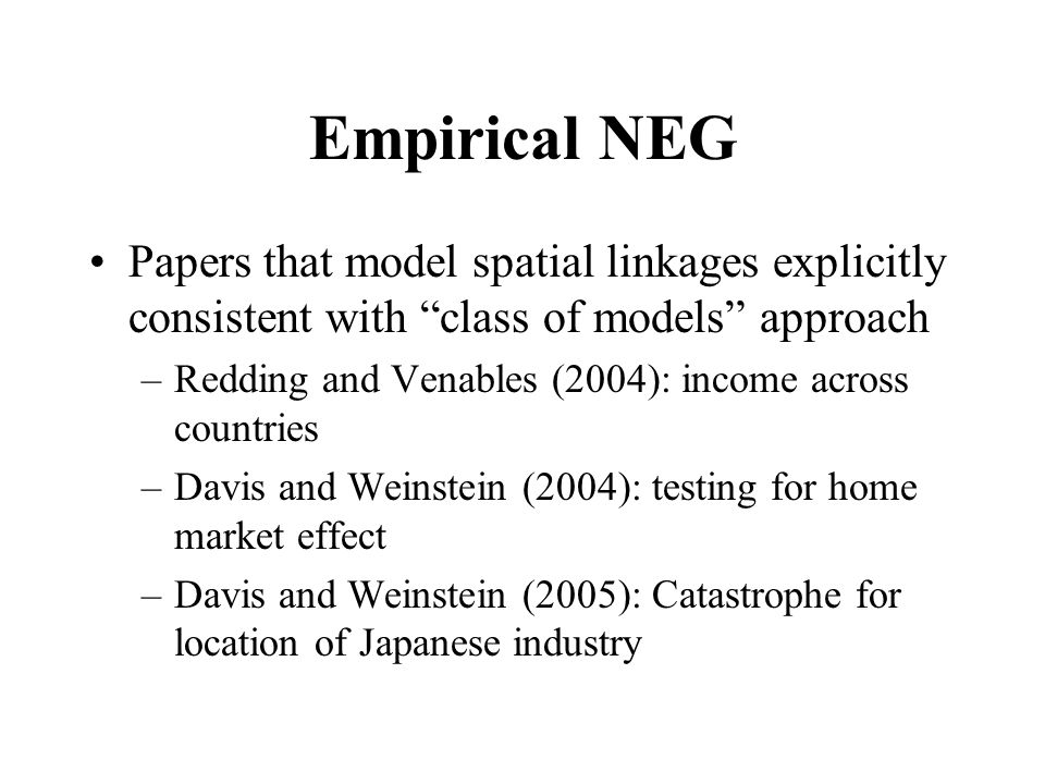 Empirical NEG Papers that model spatial linkages explicitly consistent with class of models approach –Redding and Venables (2004): income across countries –Davis and Weinstein (2004): testing for home market effect –Davis and Weinstein (2005): Catastrophe for location of Japanese industry