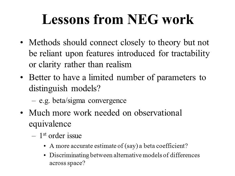 Lessons from NEG work Methods should connect closely to theory but not be reliant upon features introduced for tractability or clarity rather than realism Better to have a limited number of parameters to distinguish models.