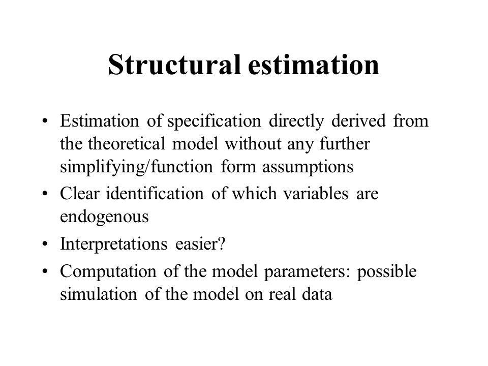 Structural estimation Estimation of specification directly derived from the theoretical model without any further simplifying/function form assumption
