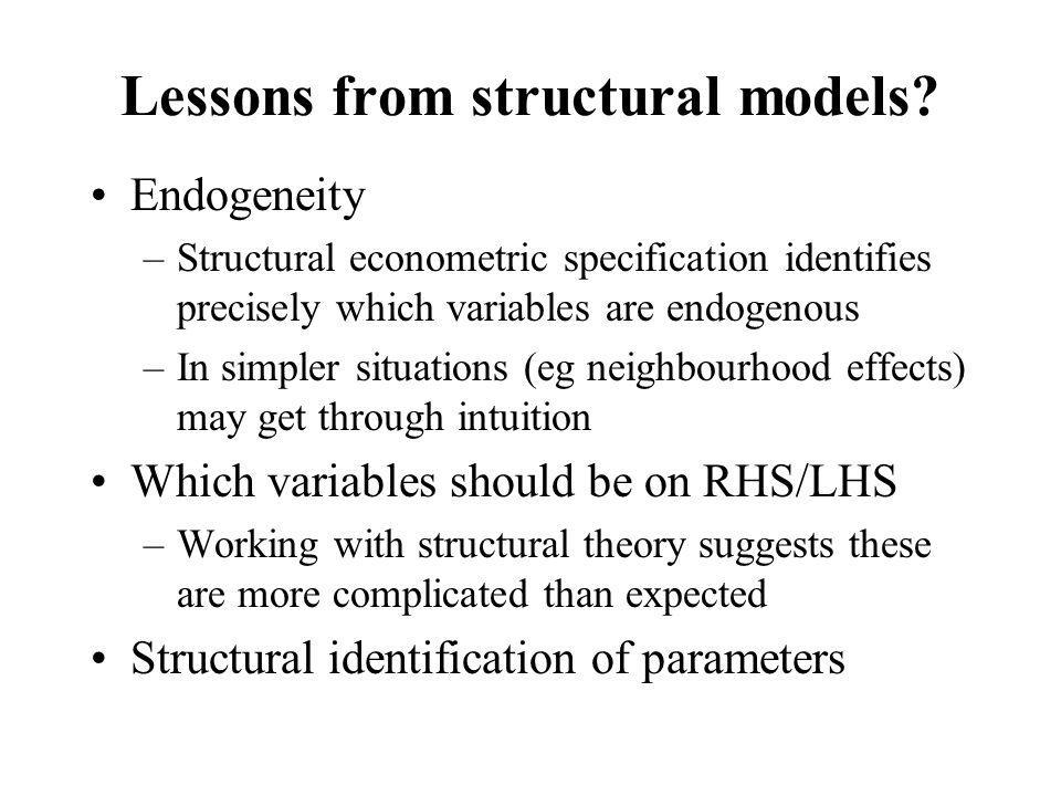 Lessons from structural models? Endogeneity –Structural econometric specification identifies precisely which variables are endogenous –In simpler situ