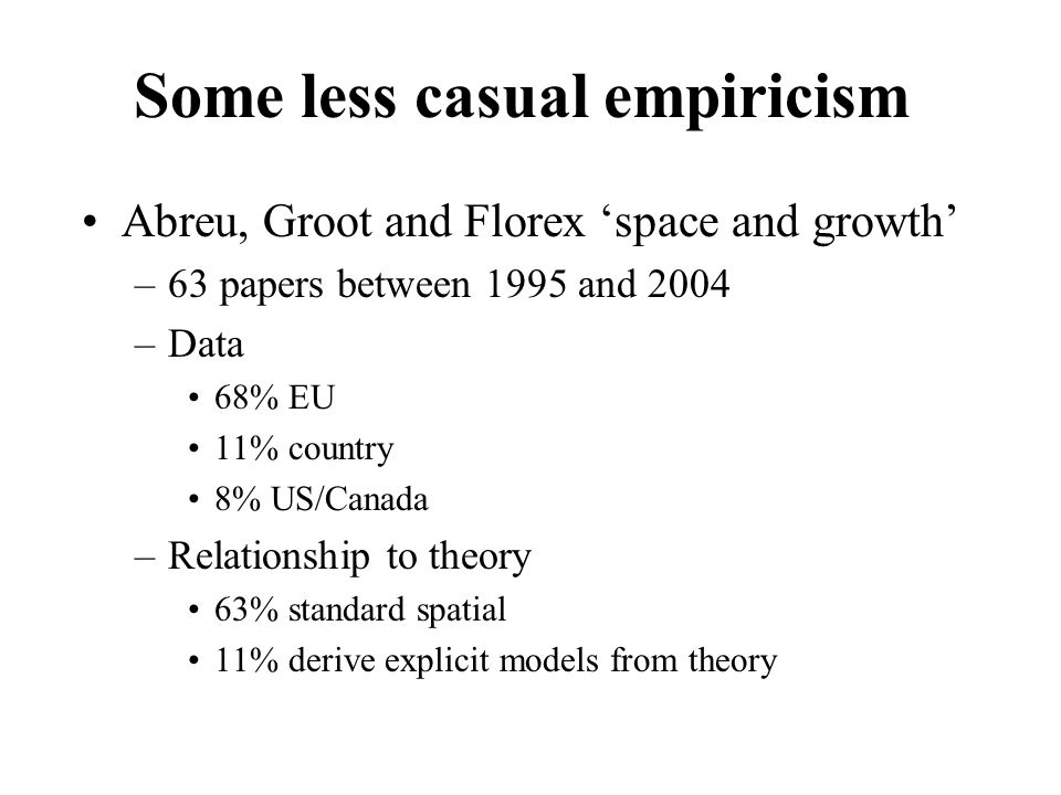 Some less casual empiricism Abreu, Groot and Florex 'space and growth' –63 papers between 1995 and 2004 –Data 68% EU 11% country 8% US/Canada –Relationship to theory 63% standard spatial 11% derive explicit models from theory
