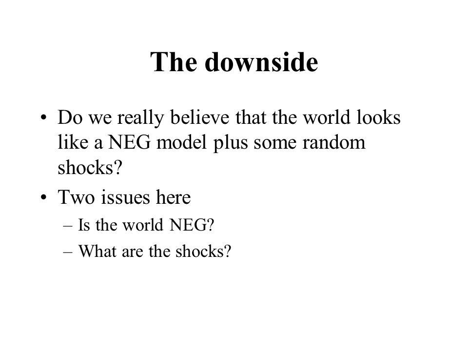 The downside Do we really believe that the world looks like a NEG model plus some random shocks.