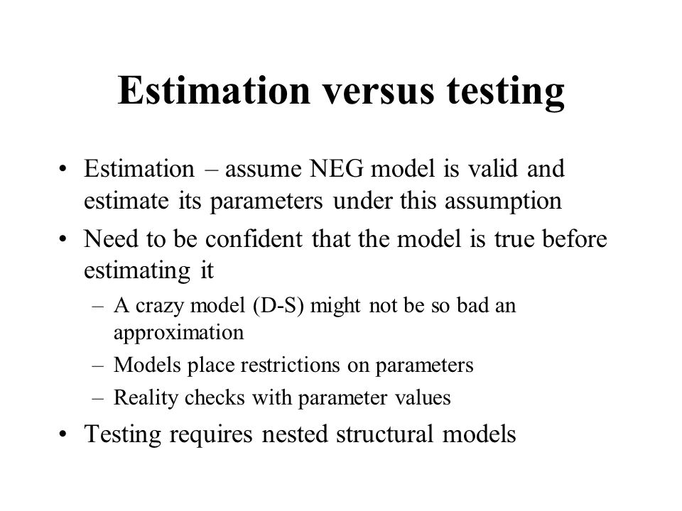 Estimation versus testing Estimation – assume NEG model is valid and estimate its parameters under this assumption Need to be confident that the model is true before estimating it –A crazy model (D-S) might not be so bad an approximation –Models place restrictions on parameters –Reality checks with parameter values Testing requires nested structural models