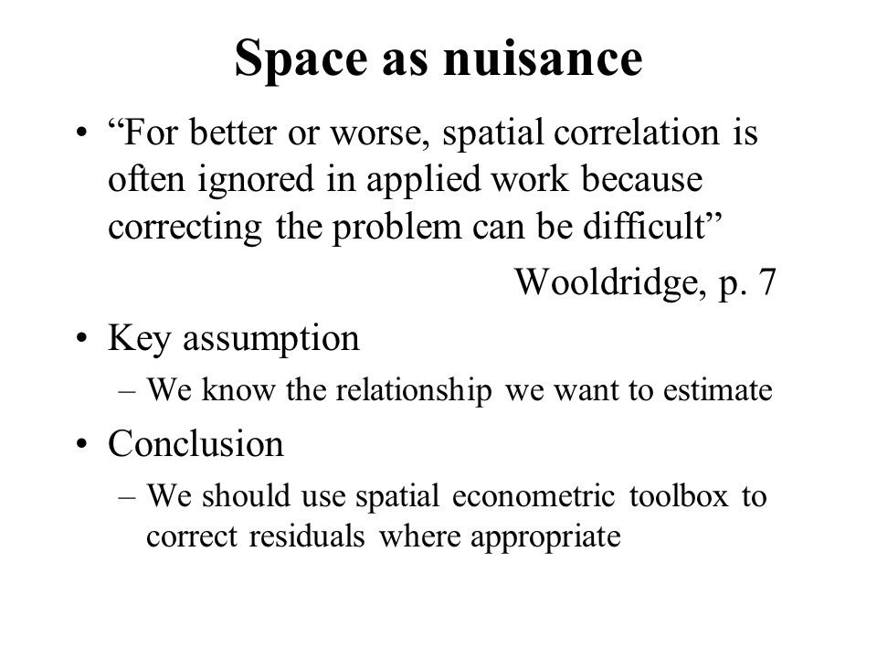 """Space as nuisance """"For better or worse, spatial correlation is often ignored in applied work because correcting the problem can be difficult"""" Wooldrid"""
