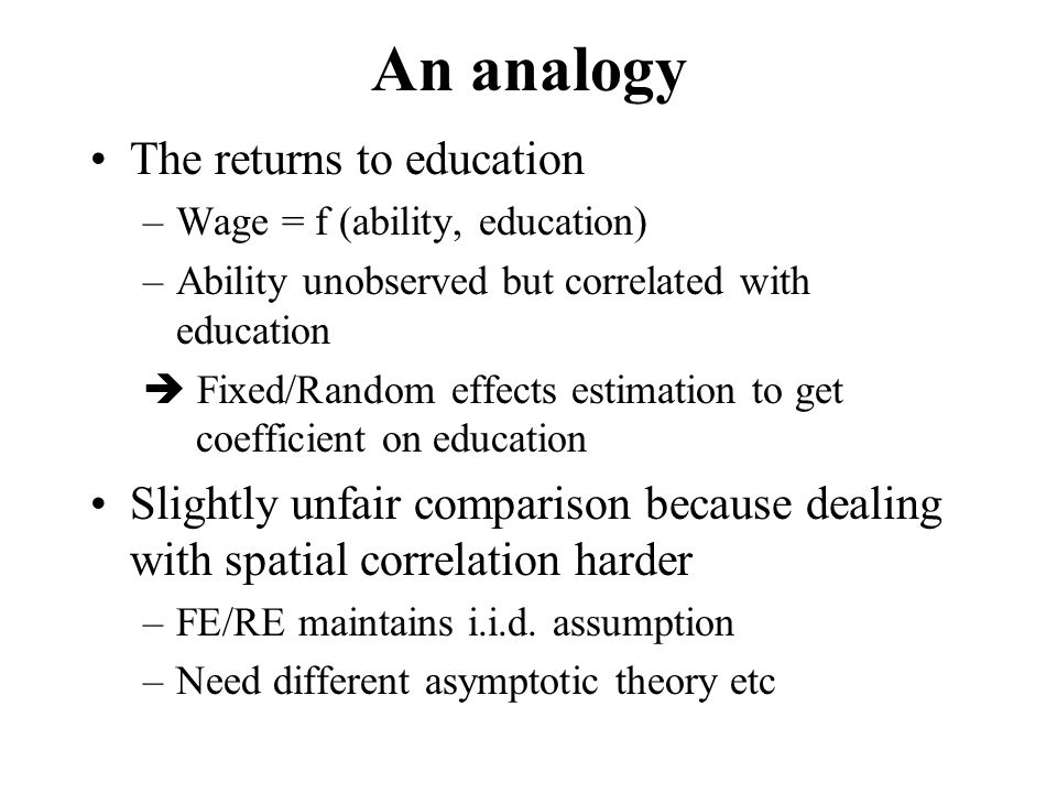 An analogy The returns to education –Wage = f (ability, education) –Ability unobserved but correlated with education  Fixed/Random effects estimation to get coefficient on education Slightly unfair comparison because dealing with spatial correlation harder –FE/RE maintains i.i.d.