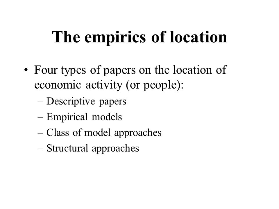 The empirics of location Four types of papers on the location of economic activity (or people): –Descriptive papers –Empirical models –Class of model