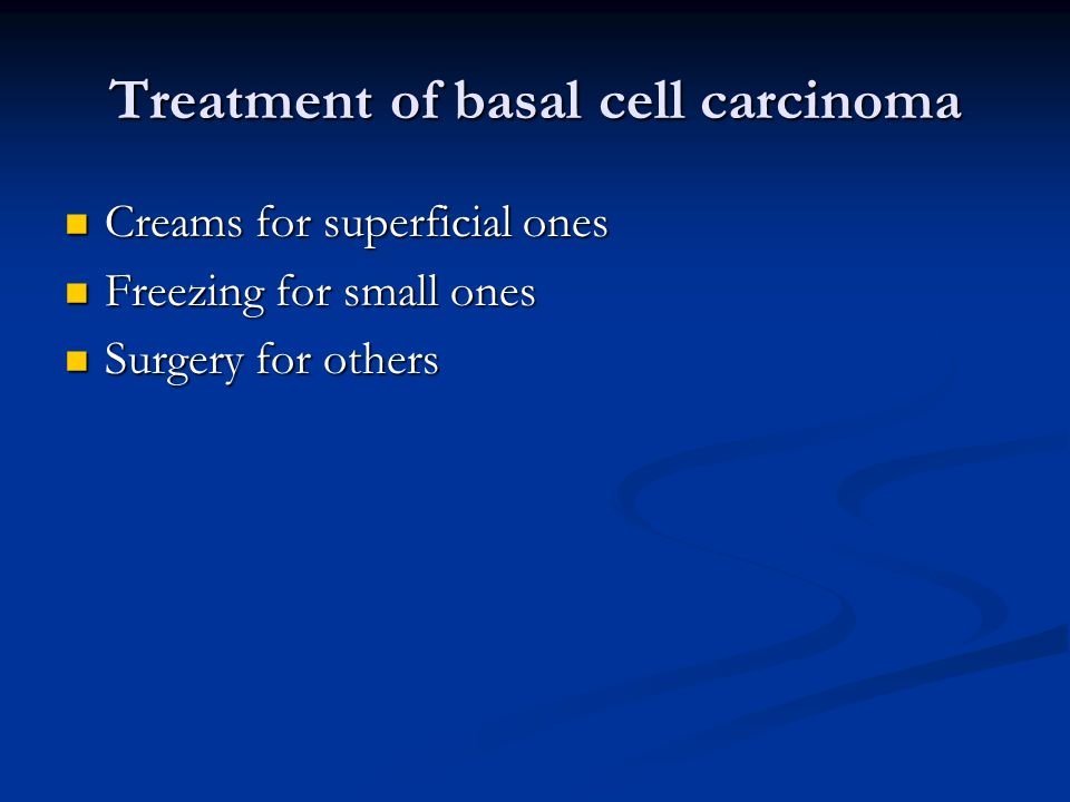 Treatment of basal cell carcinoma Creams for superficial ones Creams for superficial ones Freezing for small ones Freezing for small ones Surgery for others Surgery for others
