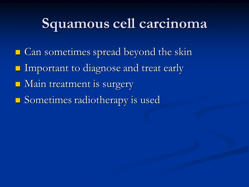 Squamous cell carcinoma Can sometimes spread beyond the skin Can sometimes spread beyond the skin Important to diagnose and treat early Important to d