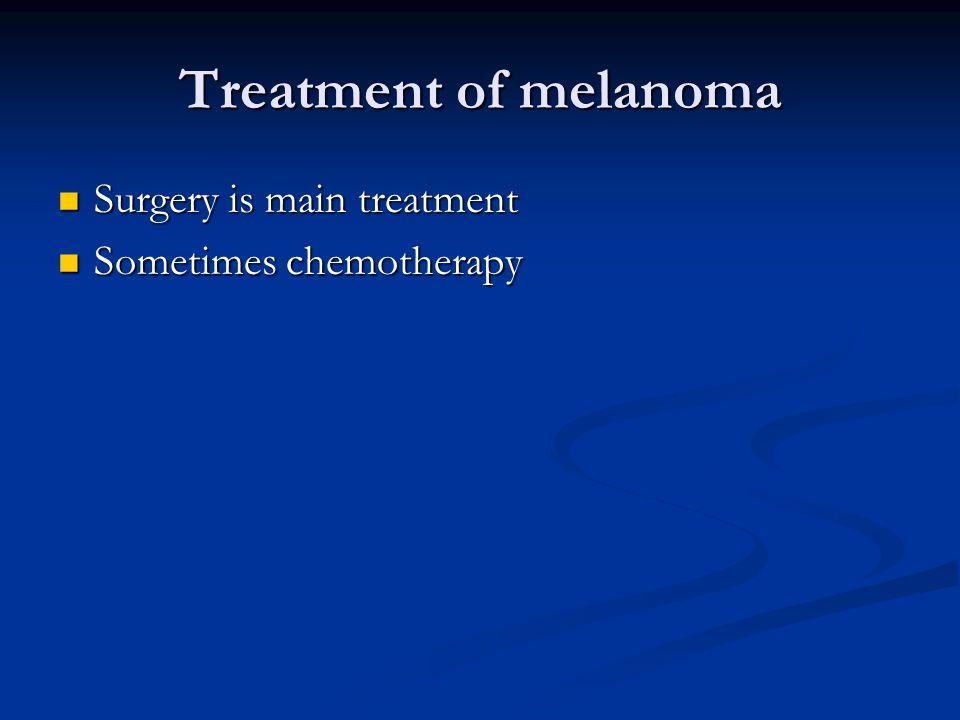 Treatment of melanoma Surgery is main treatment Surgery is main treatment Sometimes chemotherapy Sometimes chemotherapy