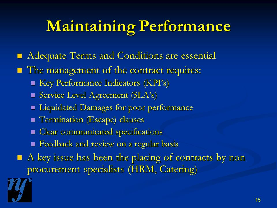 15 Maintaining Performance Adequate Terms and Conditions are essential Adequate Terms and Conditions are essential The management of the contract requires: The management of the contract requires: Key Performance Indicators (KPI's) Key Performance Indicators (KPI's) Service Level Agreement (SLA's) Service Level Agreement (SLA's) Liquidated Damages for poor performance Liquidated Damages for poor performance Termination (Escape) clauses Termination (Escape) clauses Clear communicated specifications Clear communicated specifications Feedback and review on a regular basis Feedback and review on a regular basis A key issue has been the placing of contracts by non procurement specialists (HRM, Catering) A key issue has been the placing of contracts by non procurement specialists (HRM, Catering)