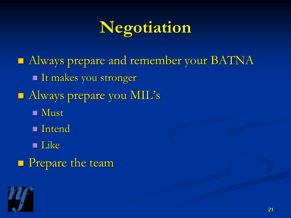 21 Negotiation Always prepare and remember your BATNA Always prepare and remember your BATNA It makes you stronger It makes you stronger Always prepare you MIL's Always prepare you MIL's Must Must Intend Intend Like Like Prepare the team Prepare the team