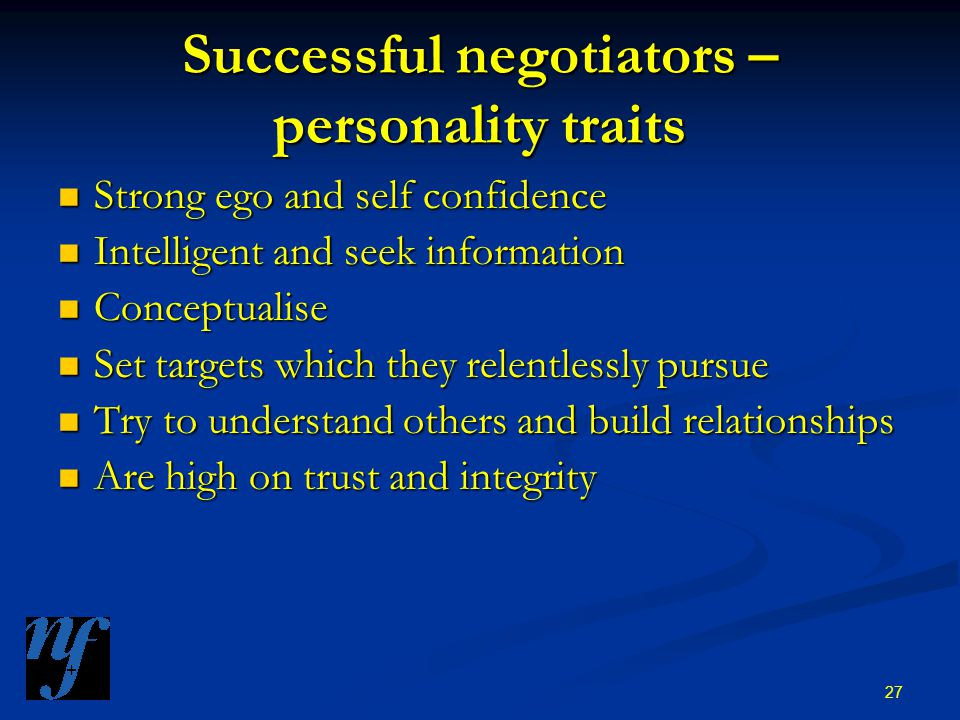 27 Successful negotiators – personality traits Strong ego and self confidence Strong ego and self confidence Intelligent and seek information Intelligent and seek information Conceptualise Conceptualise Set targets which they relentlessly pursue Set targets which they relentlessly pursue Try to understand others and build relationships Try to understand others and build relationships Are high on trust and integrity Are high on trust and integrity