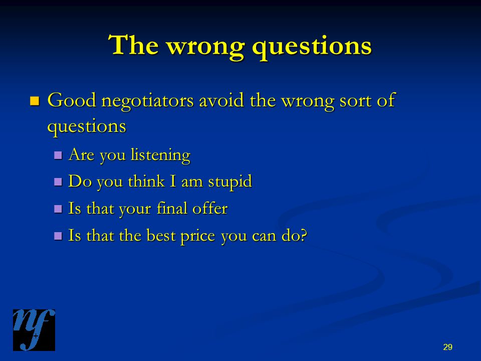 29 The wrong questions Good negotiators avoid the wrong sort of questions Good negotiators avoid the wrong sort of questions Are you listening Are you listening Do you think I am stupid Do you think I am stupid Is that your final offer Is that your final offer Is that the best price you can do.
