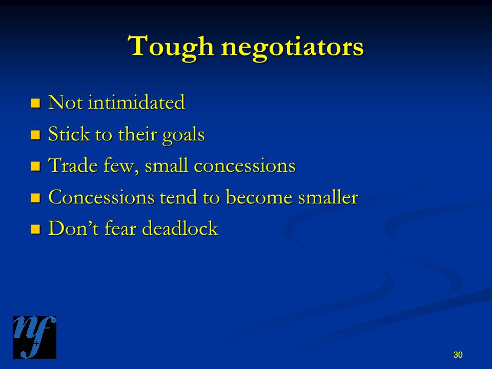 30 Tough negotiators Not intimidated Not intimidated Stick to their goals Stick to their goals Trade few, small concessions Trade few, small concessions Concessions tend to become smaller Concessions tend to become smaller Don't fear deadlock Don't fear deadlock