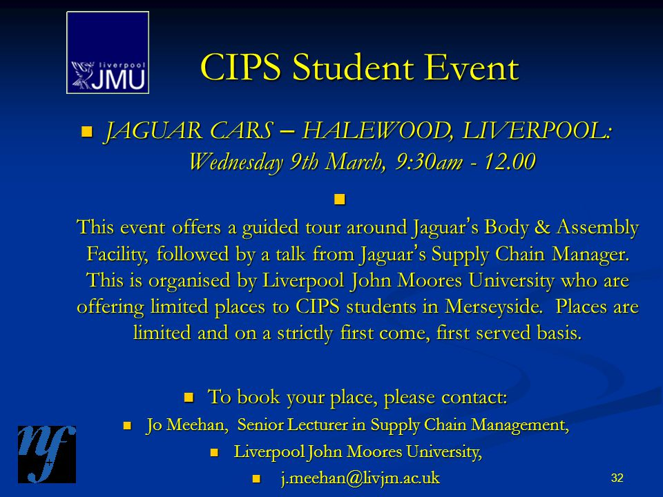 32 CIPS Student Event JAGUAR CARS – HALEWOOD, LIVERPOOL: Wednesday 9th March, 9:30am - 12.00 JAGUAR CARS – HALEWOOD, LIVERPOOL: Wednesday 9th March, 9:30am - 12.00 This event offers a guided tour around Jaguar ' s Body & Assembly Facility, followed by a talk from Jaguar ' s Supply Chain Manager.