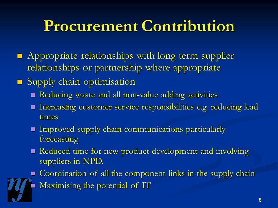 8 Procurement Contribution Appropriate relationships with long term supplier relationships or partnership where appropriate Appropriate relationships with long term supplier relationships or partnership where appropriate Supply chain optimisation Supply chain optimisation Reducing waste and all non-value adding activities Reducing waste and all non-value adding activities Increasing customer service responsibilities e.g.