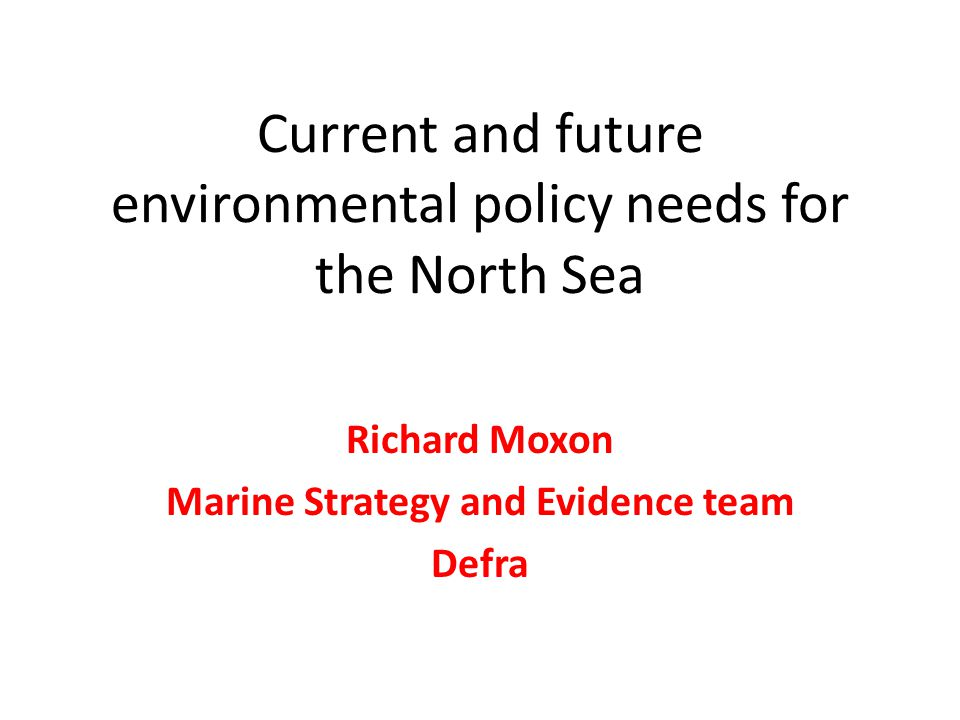 Current and future environmental policy needs for the North Sea Richard Moxon Marine Strategy and Evidence team Defra