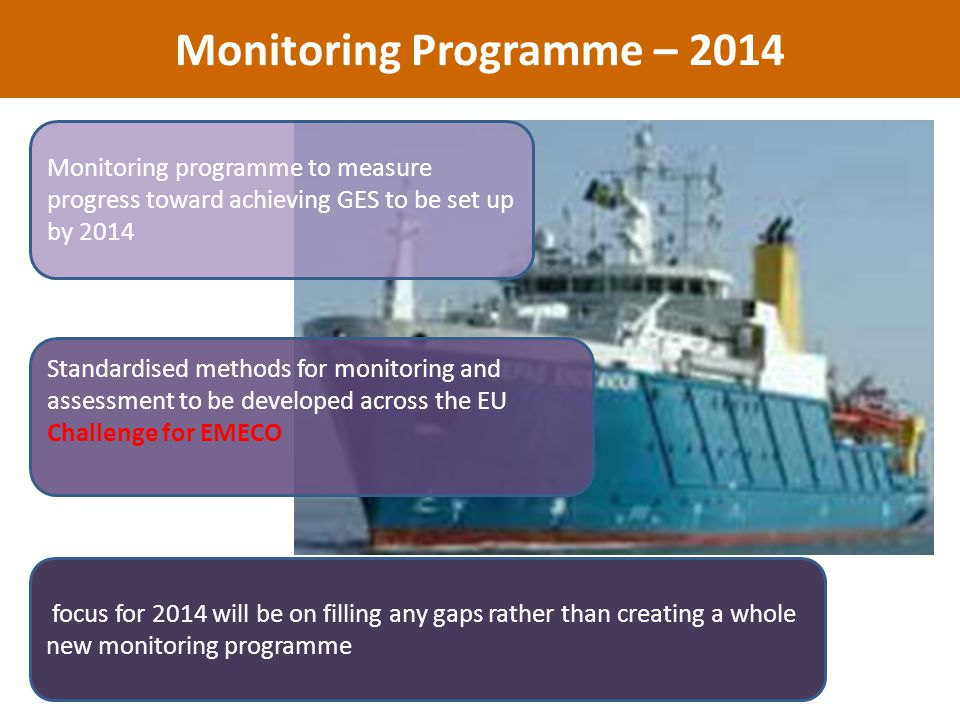 Monitoring Programme – 2014 Monitoring programme to measure progress toward achieving GES to be set up by 2014 focus for 2014 will be on filling any gaps rather than creating a whole new monitoring programme Standardised methods for monitoring and assessment to be developed across the EU Challenge for EMECO